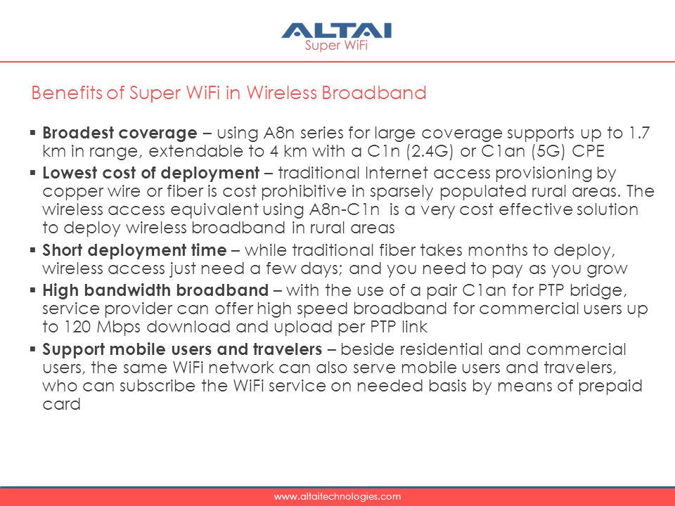 www.altaitechnologies.com  Broadest coverage – using A8n series for large coverage supports up to 1.7 km in range, extendable to 4 km with a C1n (2.4G) or C1an (5G) CPE  Lowest cost of deployment – traditional Internet access provisioning by copper wire or fiber is cost prohibitive in sparsely populated rural areas.
