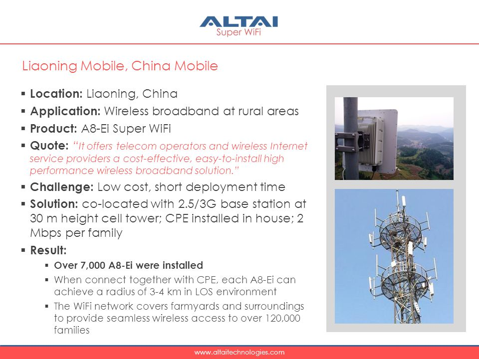 www.altaitechnologies.com  Location: Liaoning, China  Application: Wireless broadband at rural areas  Product: A8-Ei Super WiFi  Quote: It offers telecom operators and wireless Internet service providers a cost-effective, easy-to-install high performance wireless broadband solution.  Challenge: Low cost, short deployment time  Solution: co-located with 2.5/3G base station at 30 m height cell tower; CPE installed in house; 2 Mbps per family  Result:  Over 7,000 A8-Ei were installed  When connect together with CPE, each A8-Ei can achieve a radius of 3-4 km in LOS environment  The WiFi network covers farmyards and surroundings to provide seamless wireless access to over 120,000 families Liaoning Mobile, China Mobile