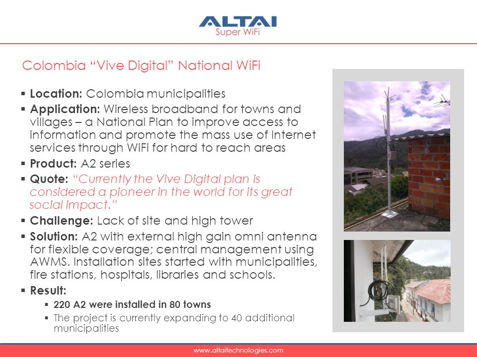 www.altaitechnologies.com  Location: Colombia municipalities  Application: Wireless broadband for towns and villages – a National Plan to improve access to information and promote the mass use of Internet services through WiFi for hard to reach areas  Product: A2 series  Quote: Currently the Vive Digital plan is considered a pioneer in the world for its great social impact.  Challenge: Lack of site and high tower  Solution: A2 with external high gain omni antenna for flexible coverage; central management using AWMS.