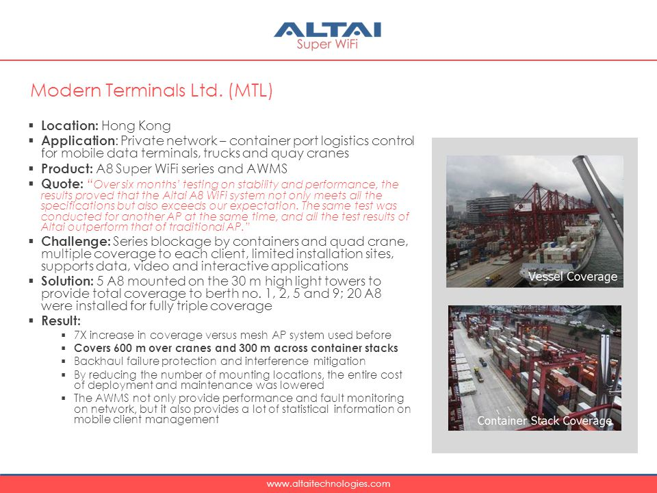 www.altaitechnologies.com  Location: Hong Kong  Application : Private network – container port logistics control for mobile data terminals, trucks and quay cranes  Product: A8 Super WiFi series and AWMS  Quote: Over six months' testing on stability and performance, the results proved that the Altai A8 WiFi system not only meets all the specifications but also exceeds our expectation.