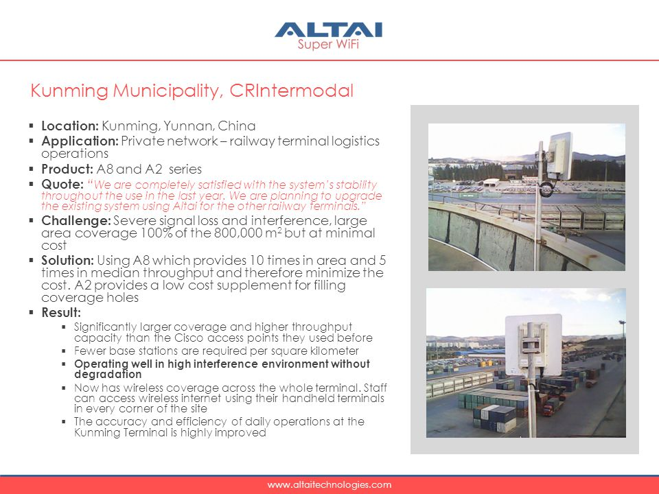 www.altaitechnologies.com  Location: Kunming, Yunnan, China  Application: Private network – railway terminal logistics operations  Product: A8 and A2 series  Quote: We are completely satisfied with the system's stability throughout the use in the last year.