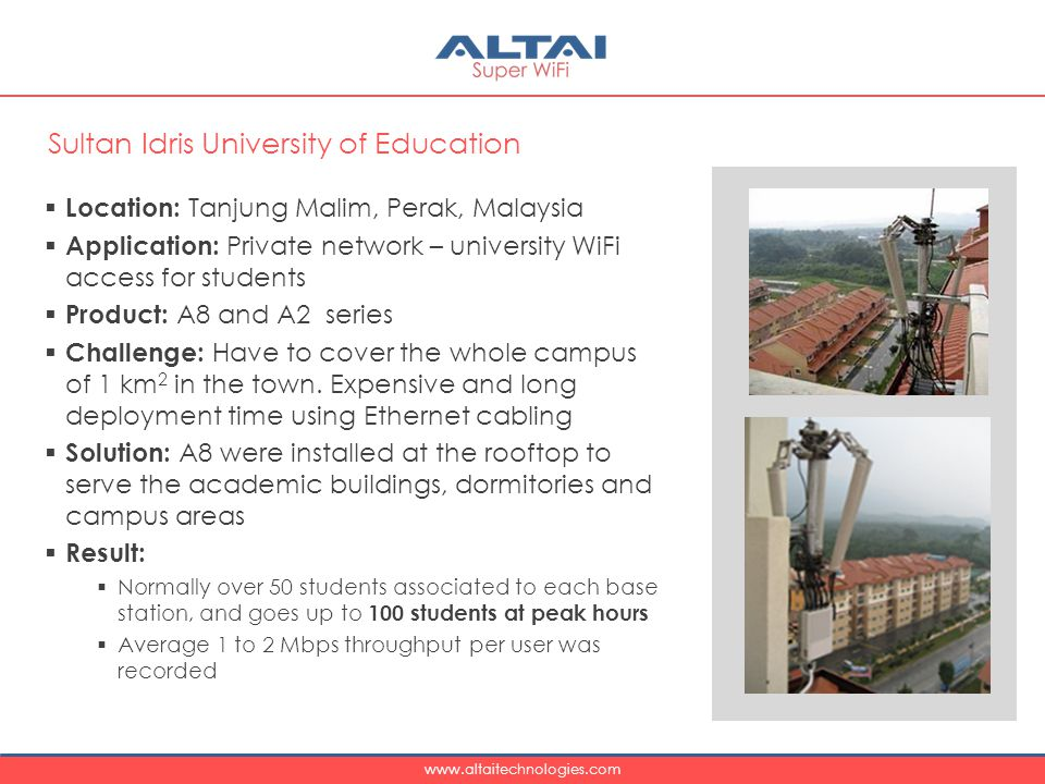 www.altaitechnologies.com  Location: Tanjung Malim, Perak, Malaysia  Application: Private network – university WiFi access for students  Product: A8 and A2 series  Challenge: Have to cover the whole campus of 1 km 2 in the town.