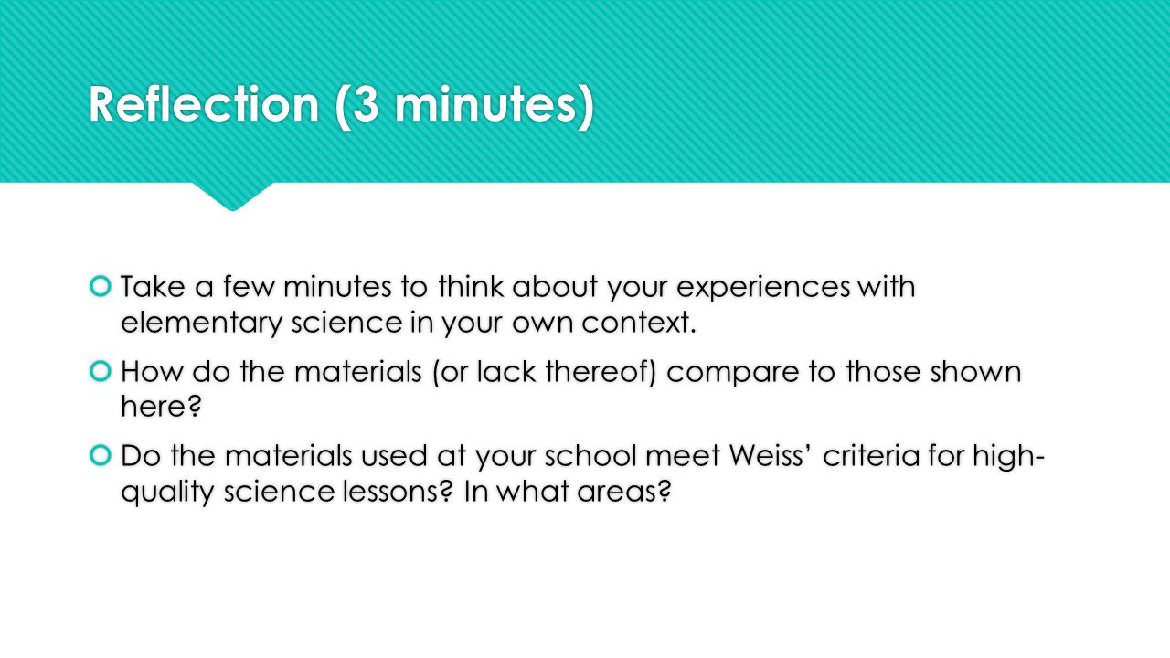 Reflection (3 minutes)  Take a few minutes to think about your experiences with elementary science in your own context.