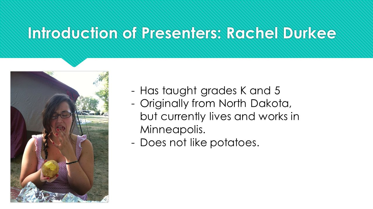 Introduction of Presenters: Rachel Durkee -Has taught grades K and 5 -Originally from North Dakota, but currently lives and works in Minneapolis.