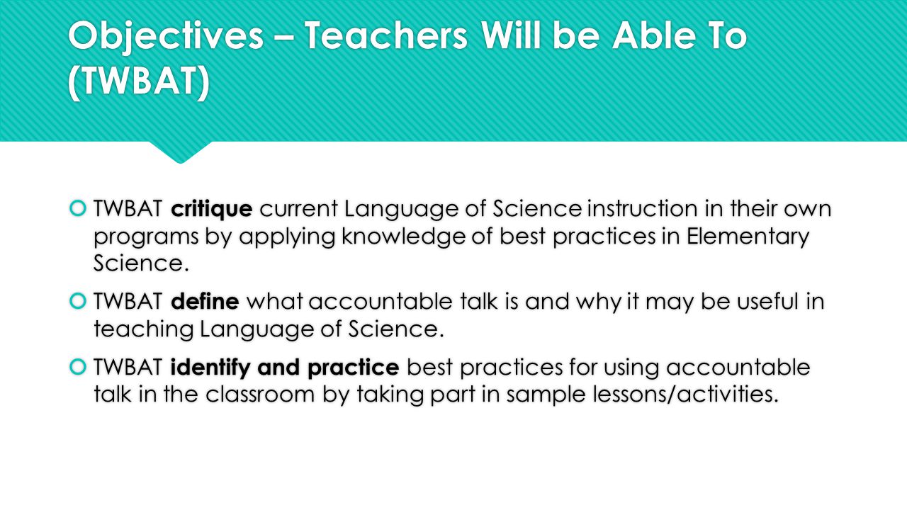 Objectives – Teachers Will be Able To (TWBAT)  TWBAT critique current Language of Science instruction in their own programs by applying knowledge of best practices in Elementary Science.
