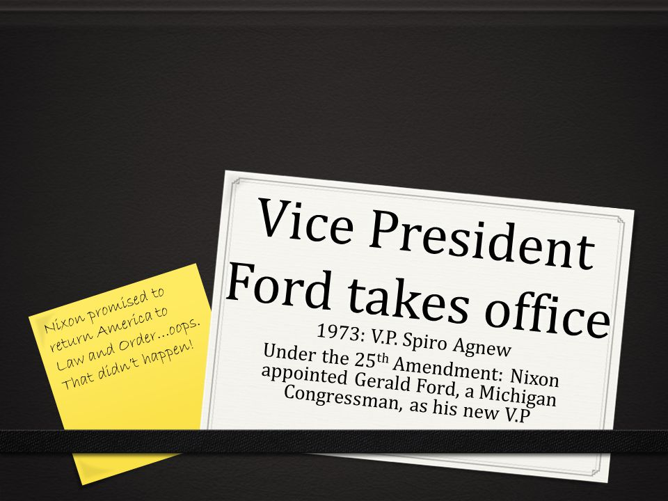 Vice President Ford takes office 1973: V.P. Spiro Agnew Under the 25 th Amendment: Nixon appointed Gerald Ford, a Michigan Congressman, as his new V.P