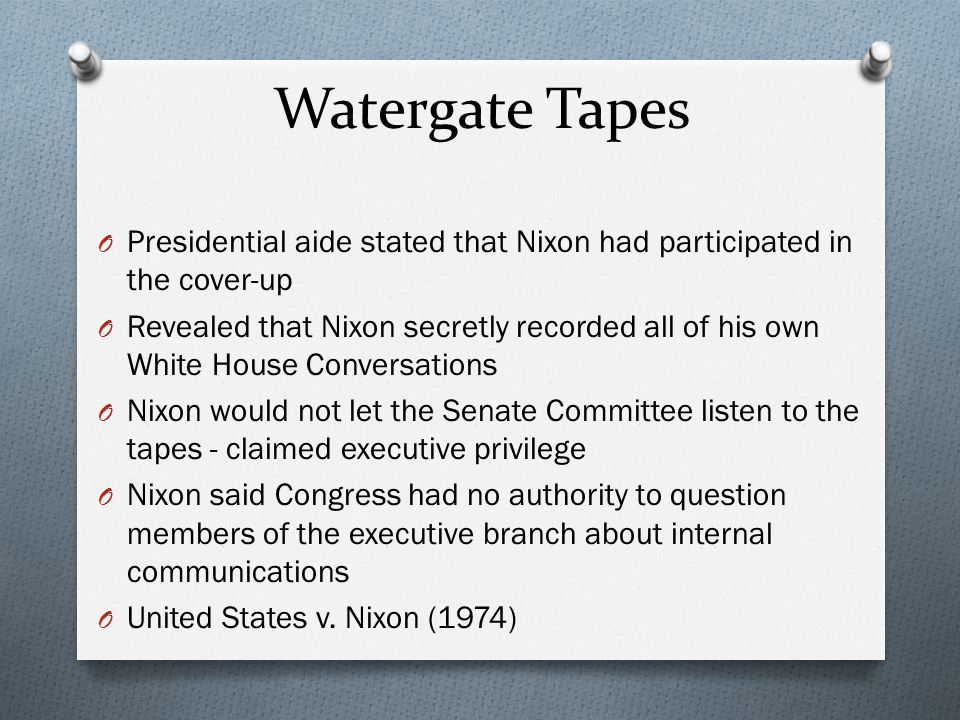 Watergate Tapes O Presidential aide stated that Nixon had participated in the cover-up O Revealed that Nixon secretly recorded all of his own White Ho