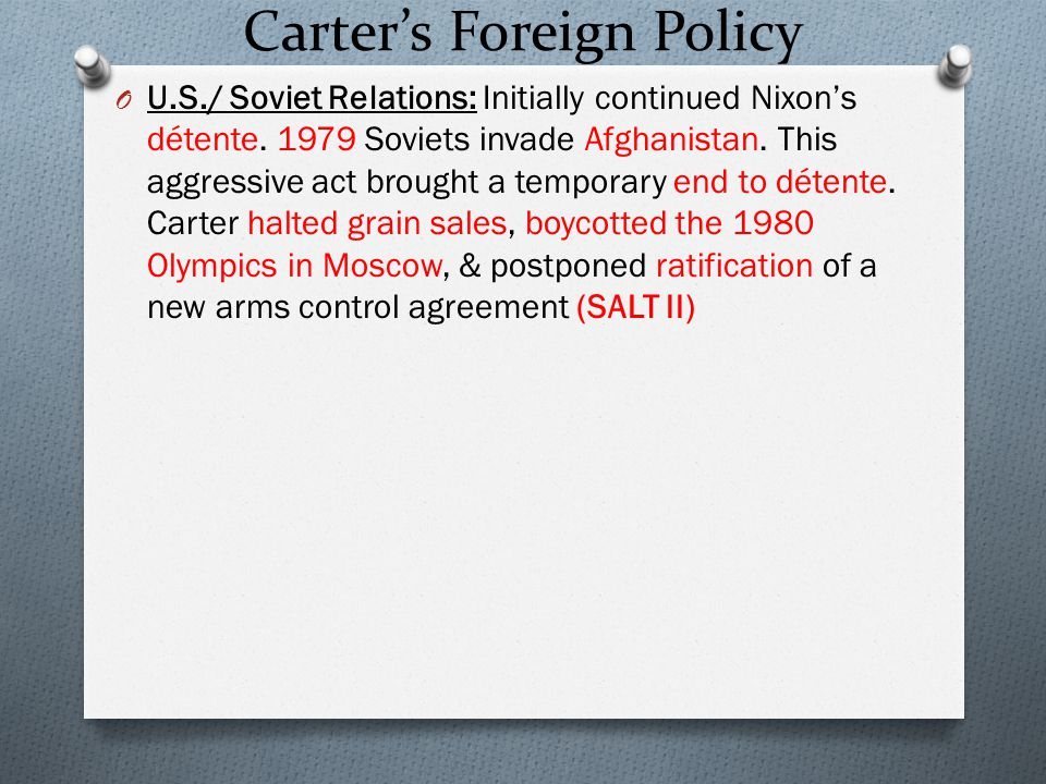 Carter's Foreign Policy O U.S./ Soviet Relations: Initially continued Nixon's détente. 1979 Soviets invade Afghanistan. This aggressive act brought a