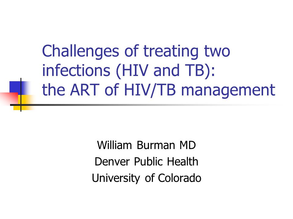 Challenges of treating two infections (HIV and TB): the ART of HIV/TB management William Burman MD Denver Public Health University of Colorado