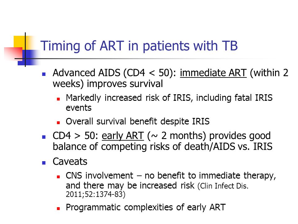 Timing of ART in patients with TB Advanced AIDS (CD4 < 50): immediate ART (within 2 weeks) improves survival Markedly increased risk of IRIS, includin