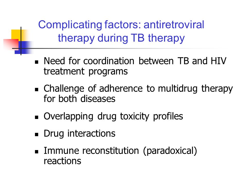 Complicating factors: antiretroviral therapy during TB therapy Need for coordination between TB and HIV treatment programs Challenge of adherence to multidrug therapy for both diseases Overlapping drug toxicity profiles Drug interactions Immune reconstitution (paradoxical) reactions