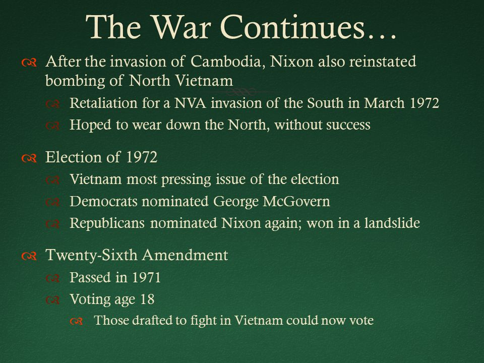 The War Continues…The War Continues…  After the invasion of Cambodia, Nixon also reinstated bombing of North Vietnam  Retaliation for a NVA invasion of the South in March 1972  Hoped to wear down the North, without success  Election of 1972  Vietnam most pressing issue of the election  Democrats nominated George McGovern  Republicans nominated Nixon again; won in a landslide  Twenty-Sixth Amendment  Passed in 1971  Voting age 18  Those drafted to fight in Vietnam could now vote