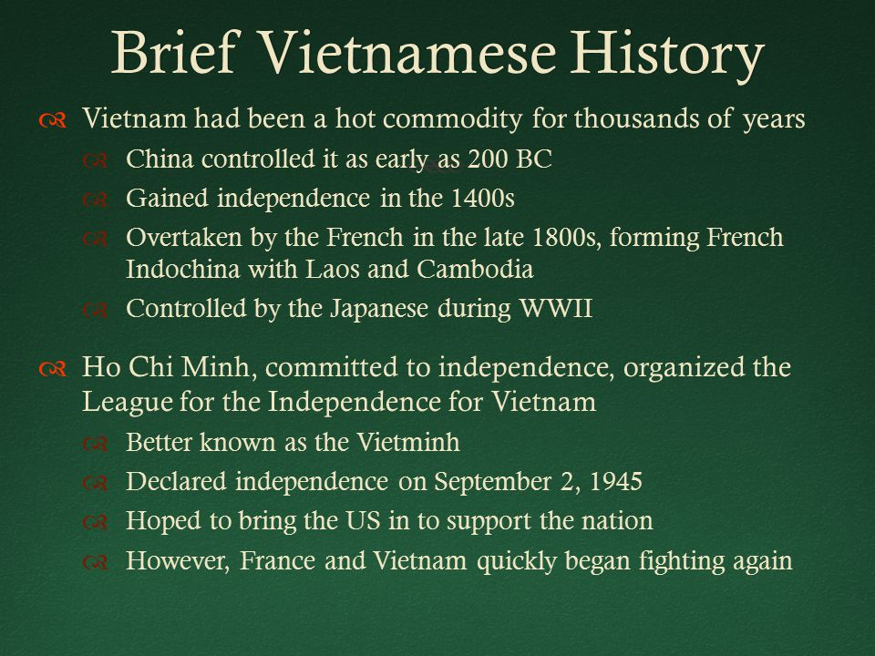 Brief Vietnamese HistoryBrief Vietnamese History  Vietnam had been a hot commodity for thousands of years  China controlled it as early as 200 BC  Gained independence in the 1400s  Overtaken by the French in the late 1800s, forming French Indochina with Laos and Cambodia  Controlled by the Japanese during WWII  Ho Chi Minh, committed to independence, organized the League for the Independence for Vietnam  Better known as the Vietminh  Declared independence on September 2, 1945  Hoped to bring the US in to support the nation  However, France and Vietnam quickly began fighting again