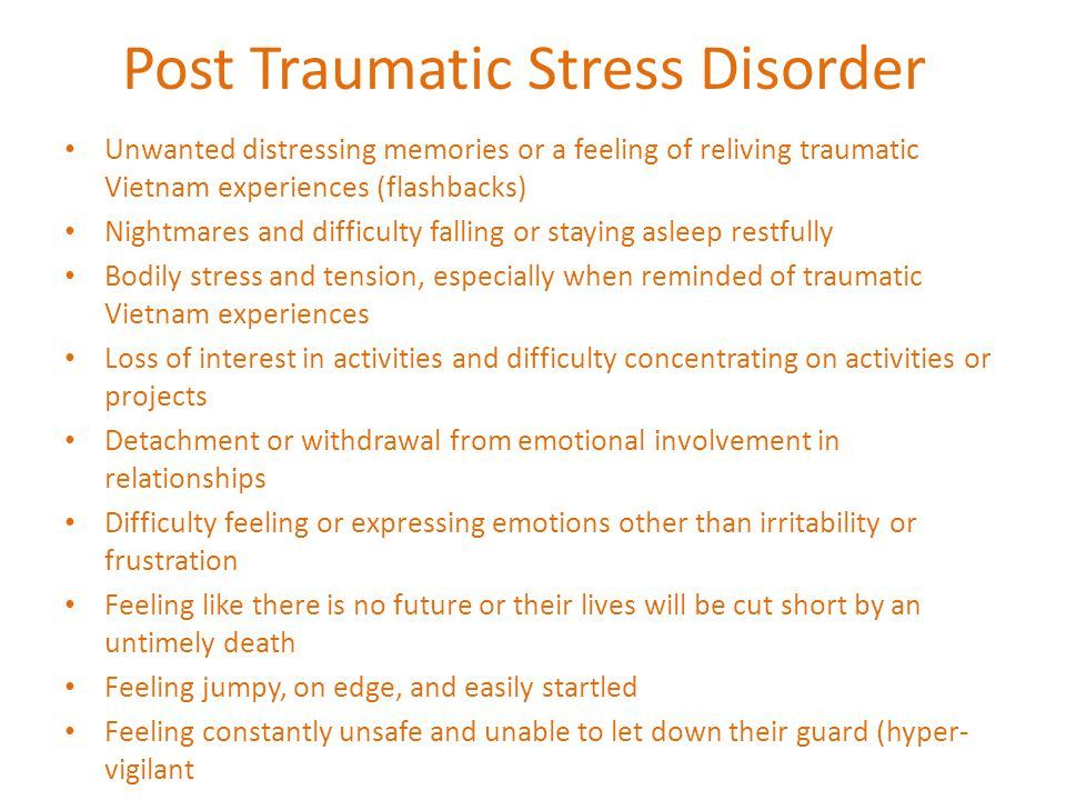Post Traumatic Stress Disorder Unwanted distressing memories or a feeling of reliving traumatic Vietnam experiences (flashbacks) Nightmares and difficulty falling or staying asleep restfully Bodily stress and tension, especially when reminded of traumatic Vietnam experiences Loss of interest in activities and difficulty concentrating on activities or projects Detachment or withdrawal from emotional involvement in relationships Difficulty feeling or expressing emotions other than irritability or frustration Feeling like there is no future or their lives will be cut short by an untimely death Feeling jumpy, on edge, and easily startled Feeling constantly unsafe and unable to let down their guard (hyper- vigilant