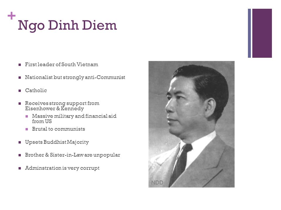 + Ngo Dinh Diem First leader of South Vietnam Nationalist but strongly anti-Communist Catholic Receives strong support from Eisenhower & Kennedy Massi