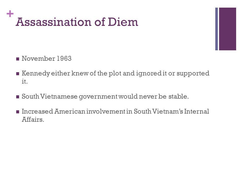 + Assassination of Diem November 1963 Kennedy either knew of the plot and ignored it or supported it. South Vietnamese government would never be stabl