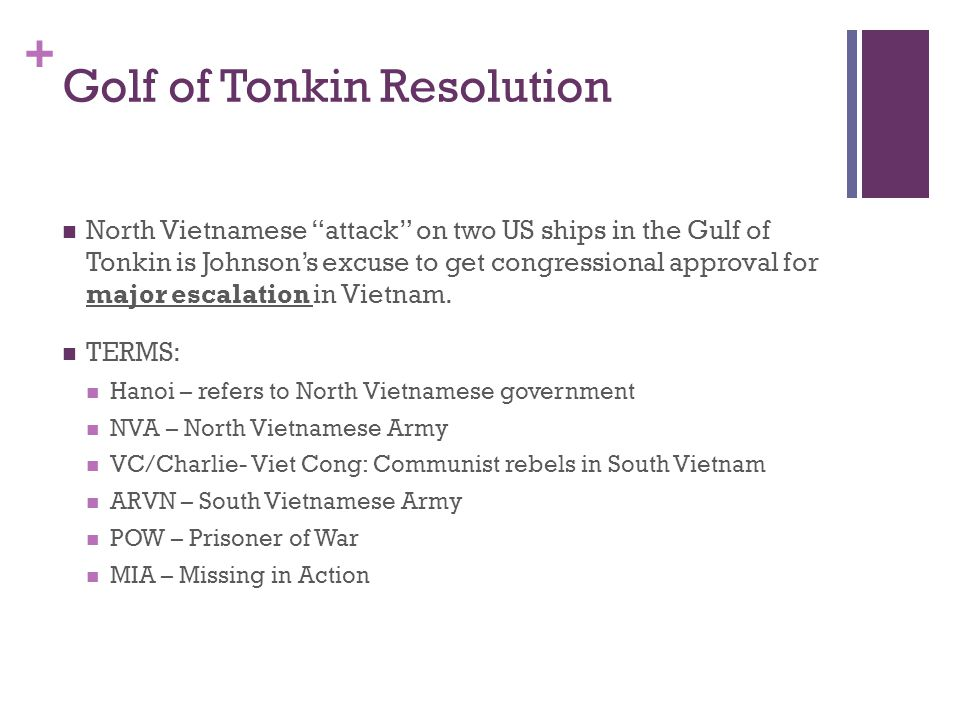 "+ Golf of Tonkin Resolution North Vietnamese ""attack"" on two US ships in the Gulf of Tonkin is Johnson's excuse to get congressional approval for majo"