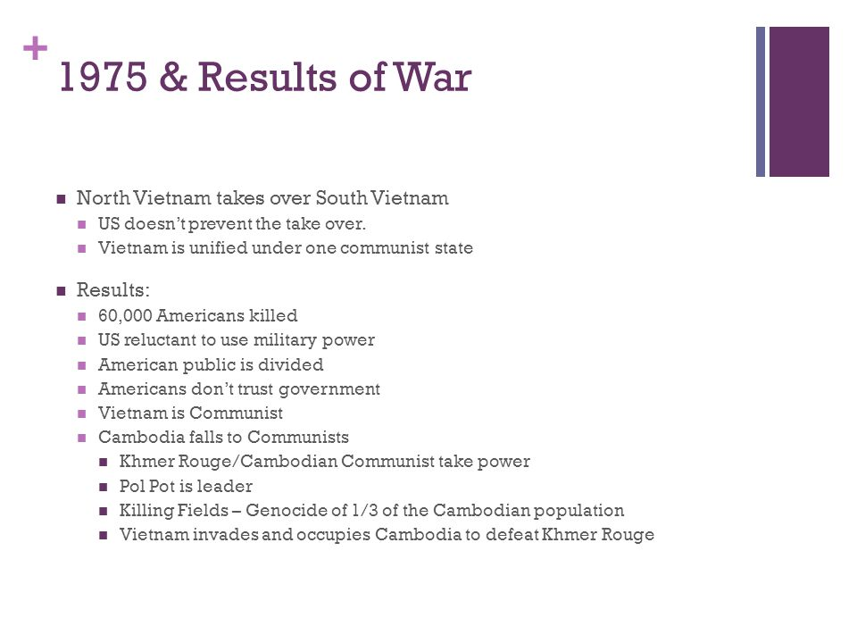 + 1975 & Results of War North Vietnam takes over South Vietnam US doesn't prevent the take over. Vietnam is unified under one communist state Results:
