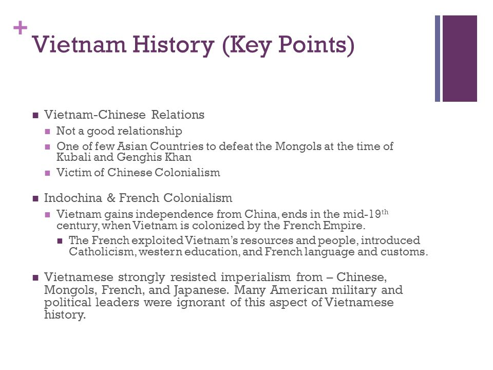 + Vietnam History (Key Points) Vietnam-Chinese Relations Not a good relationship One of few Asian Countries to defeat the Mongols at the time of Kubal