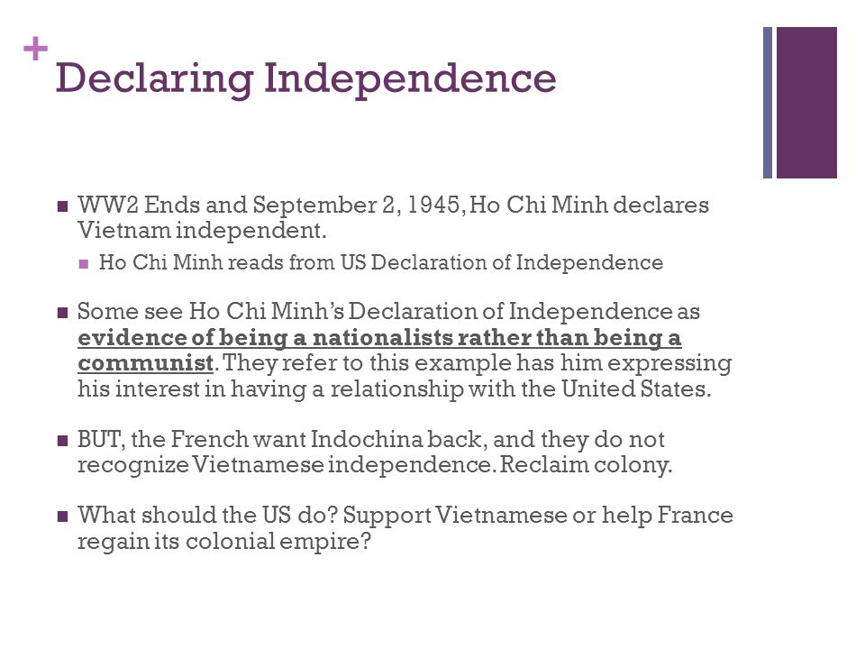 + Declaring Independence WW2 Ends and September 2, 1945, Ho Chi Minh declares Vietnam independent. Ho Chi Minh reads from US Declaration of Independen