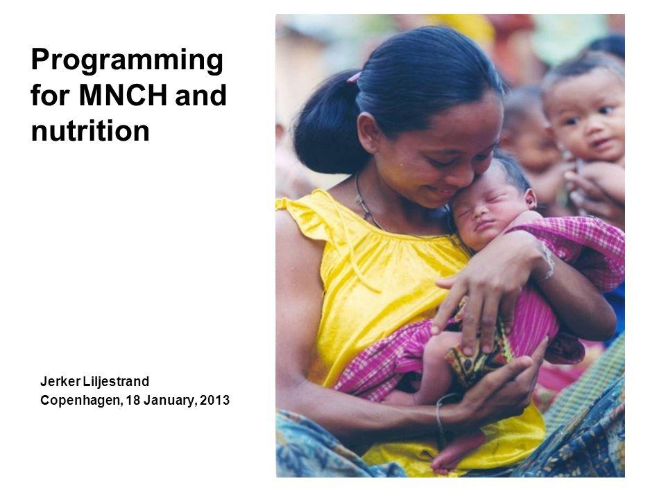 Programming for MNCH and nutrition Jerker Liljestrand Copenhagen, 18 January, 2013
