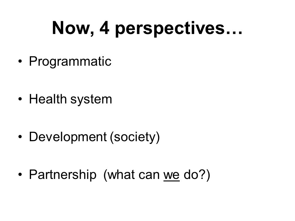 Now, 4 perspectives… Programmatic Health system Development (society) Partnership (what can we do )