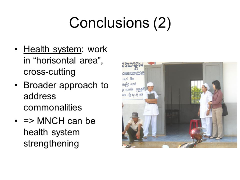 Conclusions (2) Health system: work in horisontal area , cross-cutting Broader approach to address commonalities => MNCH can be health system strengthening
