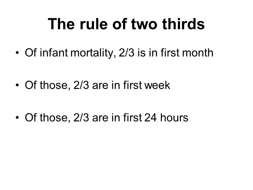 The rule of two thirds Of infant mortality, 2/3 is in first month Of those, 2/3 are in first week Of those, 2/3 are in first 24 hours