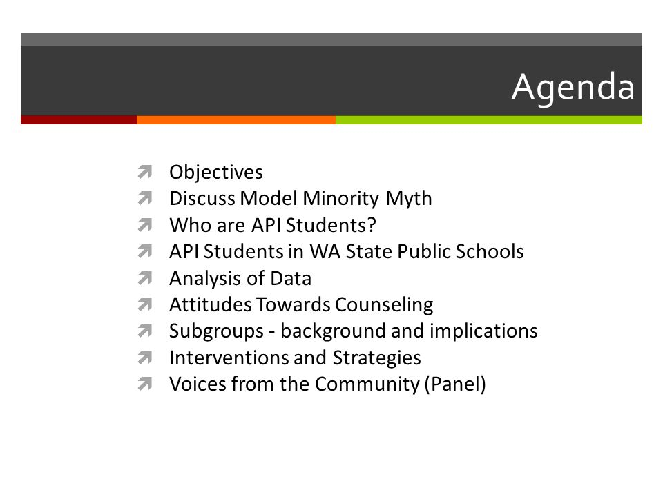 Agenda  Objectives  Discuss Model Minority Myth  Who are API Students?  API Students in WA State Public Schools  Analysis of Data  Attitudes Tow
