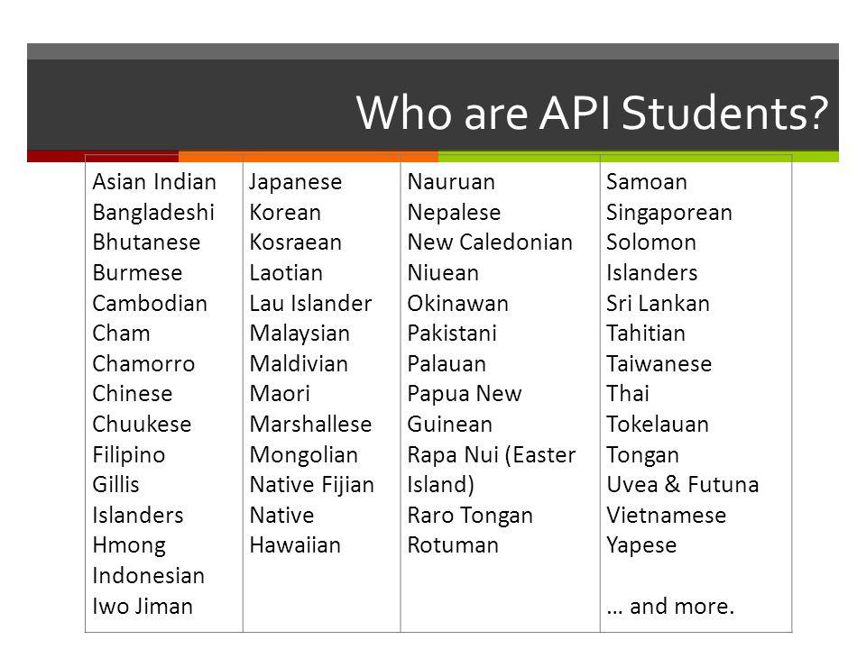 Who are API Students? Asian Indian Bangladeshi Bhutanese Burmese Cambodian Cham Chamorro Chinese Chuukese Filipino Gillis Islanders Hmong Indonesian I