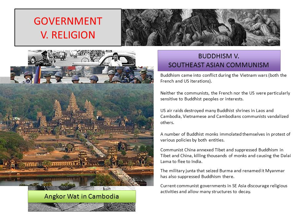 GOVERNMENT V. RELIGION BUDDHISM V. SOUTHEAST ASIAN COMMUNISM Buddhism came into conflict during the Vietnam wars (both the French and US iterations).
