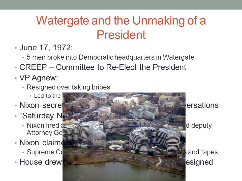 Watergate and the Unmaking of a President June 17, 1972: 5 men broke into Democratic headquarters in Watergate CREEP – Committee to Re-Elect the President VP Agnew: Resigned over taking bribes Led to the appointment of Gerald Ford Nixon secretly recorded most Oval Office Conversations Saturday Night Massacre Nixon fired a special prosecutor, Attorney General, and deputy Attorney General Nixon claimed right of Executive Privilege Supreme Court stated he could not withhold evidence and tapes House drew up impeachment charges, Nixon resigned