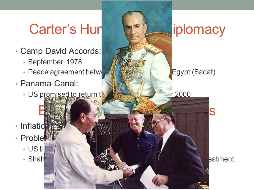 Carter's Humanitarian Diplomacy Camp David Accords: September, 1978 Peace agreement between Israel (Begin) and Egypt (Sadat) Panama Canal: US promised to return the canal to Panama by 2000 Economic and Energy Woes Inflation increased rapidly Problems in Iran: US backed Shah Pahlevi (CIA helped install him in 1953) Shah was overthrown in 1979, has cancer; US provides treatment