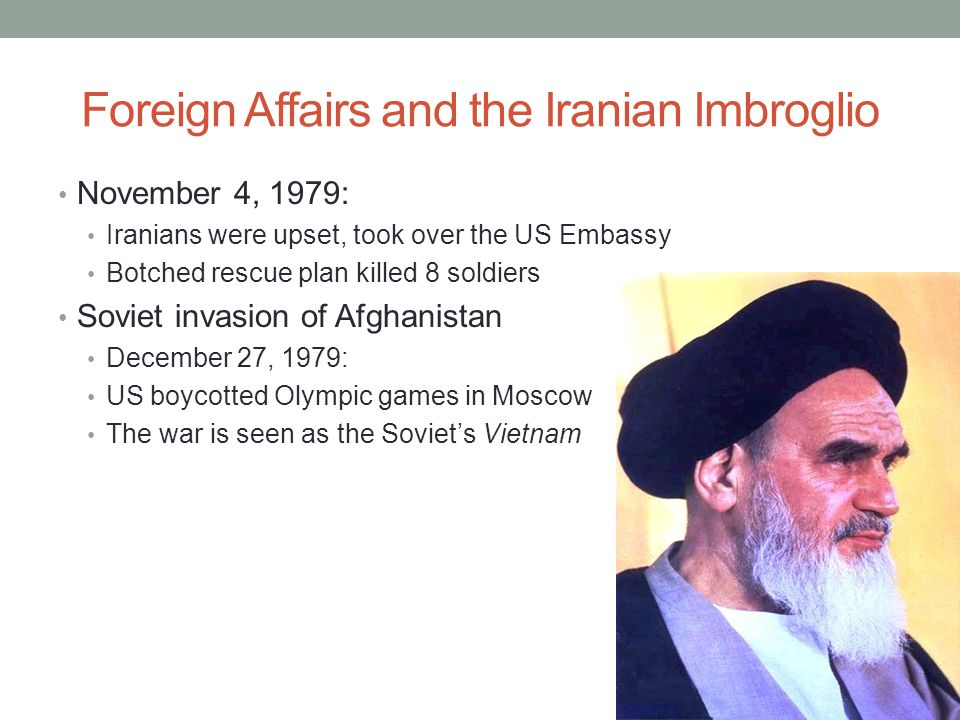 Foreign Affairs and the Iranian Imbroglio November 4, 1979: Iranians were upset, took over the US Embassy Botched rescue plan killed 8 soldiers Soviet invasion of Afghanistan December 27, 1979: US boycotted Olympic games in Moscow The war is seen as the Soviet's Vietnam