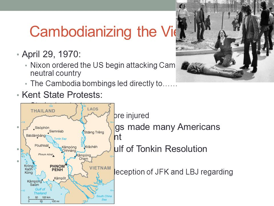 Cambodianizing the Vietnam War April 29, 1970: Nixon ordered the US begin attacking Cambodia, a neighboring, neutral country The Cambodia bombings led directly to…… Kent State Protests: Student protests 4 students died, many more injured The Cambodia Bombings made many Americans question the government Senate repealed the Gulf of Tonkin Resolution Pentagon Papers: Revealed mistakes and deception of JFK and LBJ regarding Vietnam