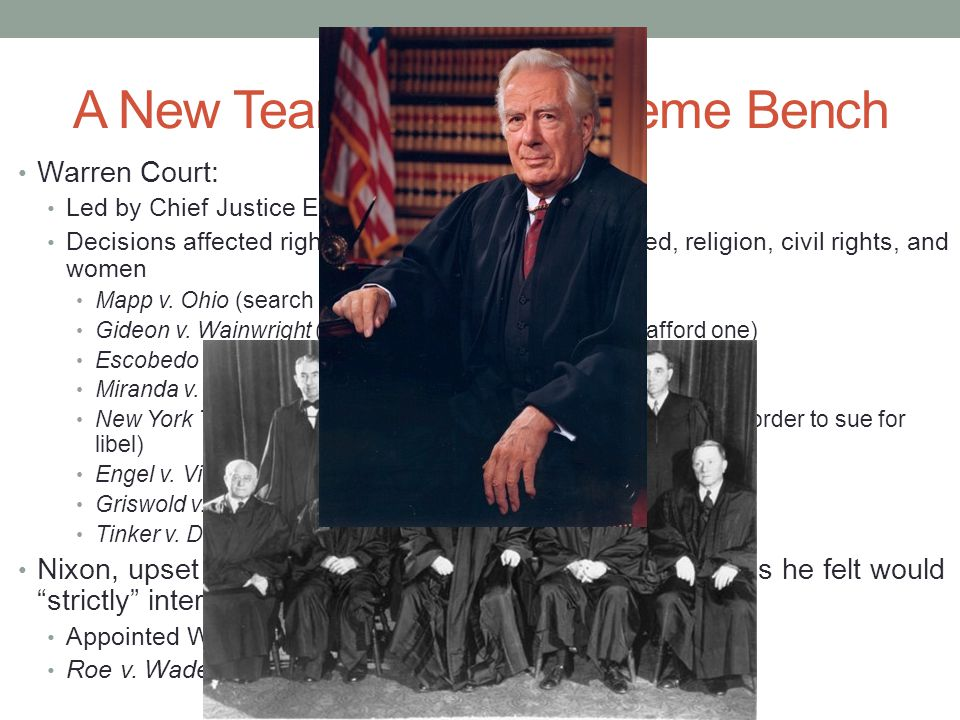 A New Team on the Supreme Bench Warren Court: Led by Chief Justice Earl Warren (1953 – 1969) Decisions affected rights of criminals and the accused, religion, civil rights, and women Mapp v.