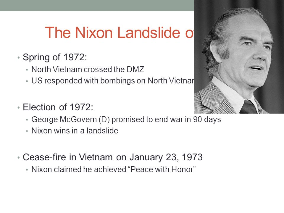 The Nixon Landslide of 1972: Spring of 1972: North Vietnam crossed the DMZ US responded with bombings on North Vietnamese cities Election of 1972: George McGovern (D) promised to end war in 90 days Nixon wins in a landslide Cease-fire in Vietnam on January 23, 1973 Nixon claimed he achieved Peace with Honor