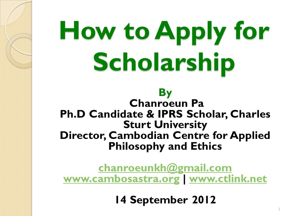 How to Apply for Scholarship By Chanroeun Pa Ph.D Candidate & IPRS Scholar, Charles Sturt University Director, Cambodian Centre for Applied Philosophy and Ethics chanroeunkh@gmail.com www.cambosastra.orgwww.cambosastra.org | www.ctlink.netwww.ctlink.net 14 September 2012 1