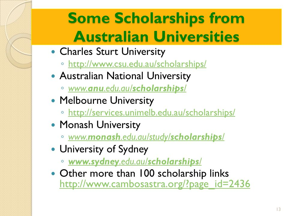 Some Scholarships from Australian Universities Charles Sturt University ◦ http://www.csu.edu.au/scholarships/ http://www.csu.edu.au/scholarships/ Australian National University ◦ www.anu.edu.au/scholarships/ www.anu.edu.au/scholarships/ Melbourne University ◦ http://services.unimelb.edu.au/scholarships/ http://services.unimelb.edu.au/scholarships/ Monash University ◦ www.monash.edu.au/study/scholarships/ www.monash.edu.au/study/scholarships/ University of Sydney ◦ www.sydney.edu.au/scholarships/ www.sydney.edu.au/scholarships/ Other more than 100 scholarship links http://www.cambosastra.org/ page_id=2436 http://www.cambosastra.org/ page_id=2436 13
