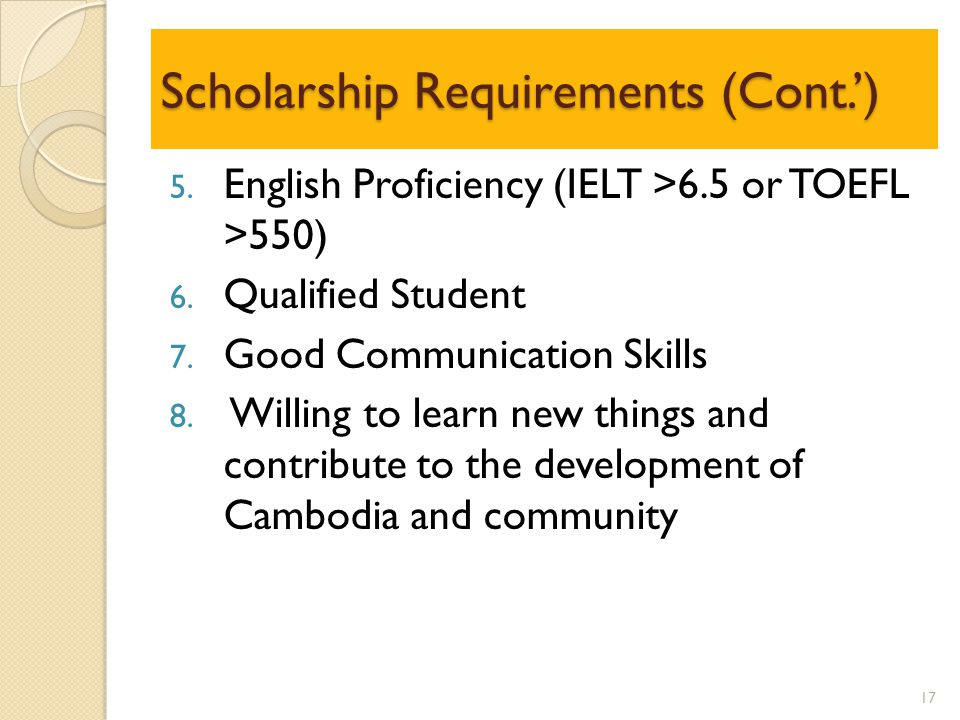 Scholarship Requirements (Cont.') 5. English Proficiency (IELT >6.5 or TOEFL >550) 6.
