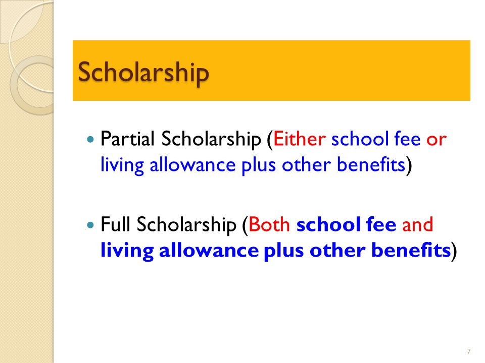 Scholarship Partial Scholarship (Either school fee or living allowance plus other benefits) Full Scholarship (Both school fee and living allowance plus other benefits) 7