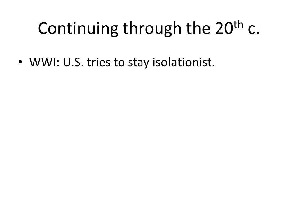 WWI: U.S. tries to stay isolationist.