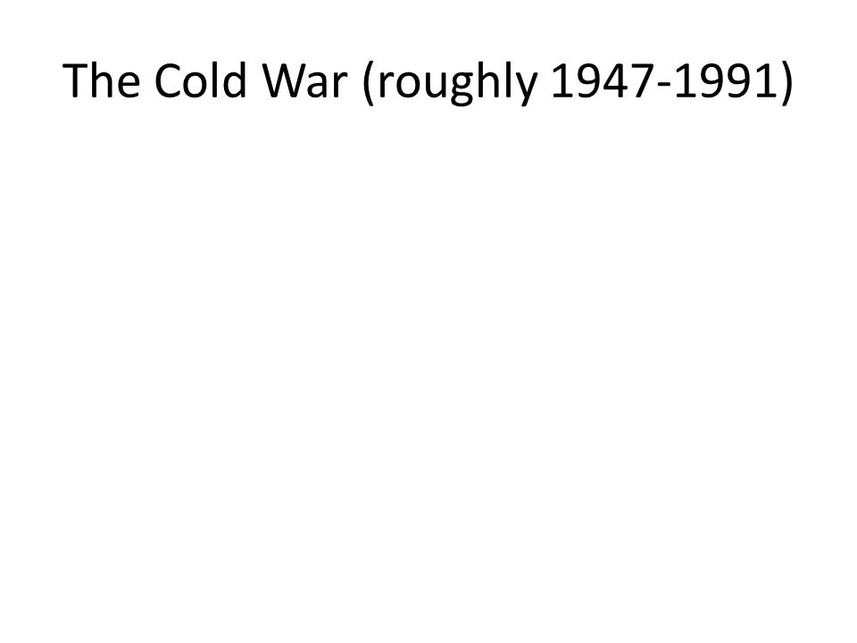 The Cold War (roughly 1947-1991)