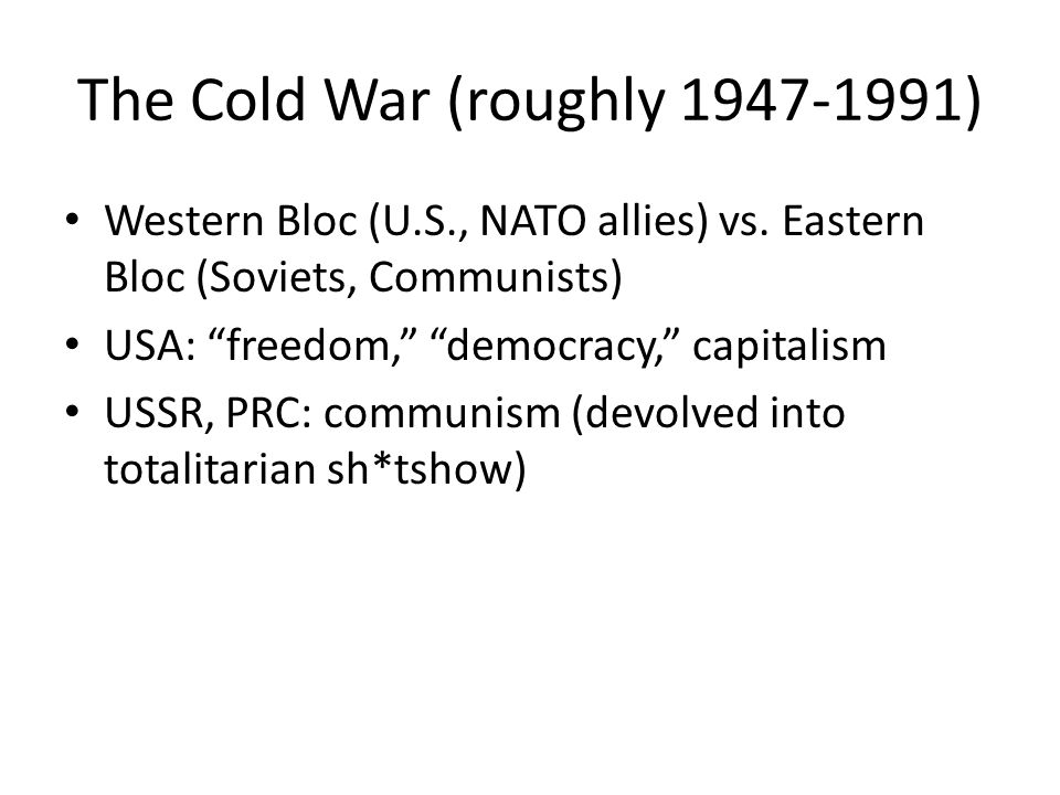 The Cold War (roughly 1947-1991) Western Bloc (U.S., NATO allies) vs.