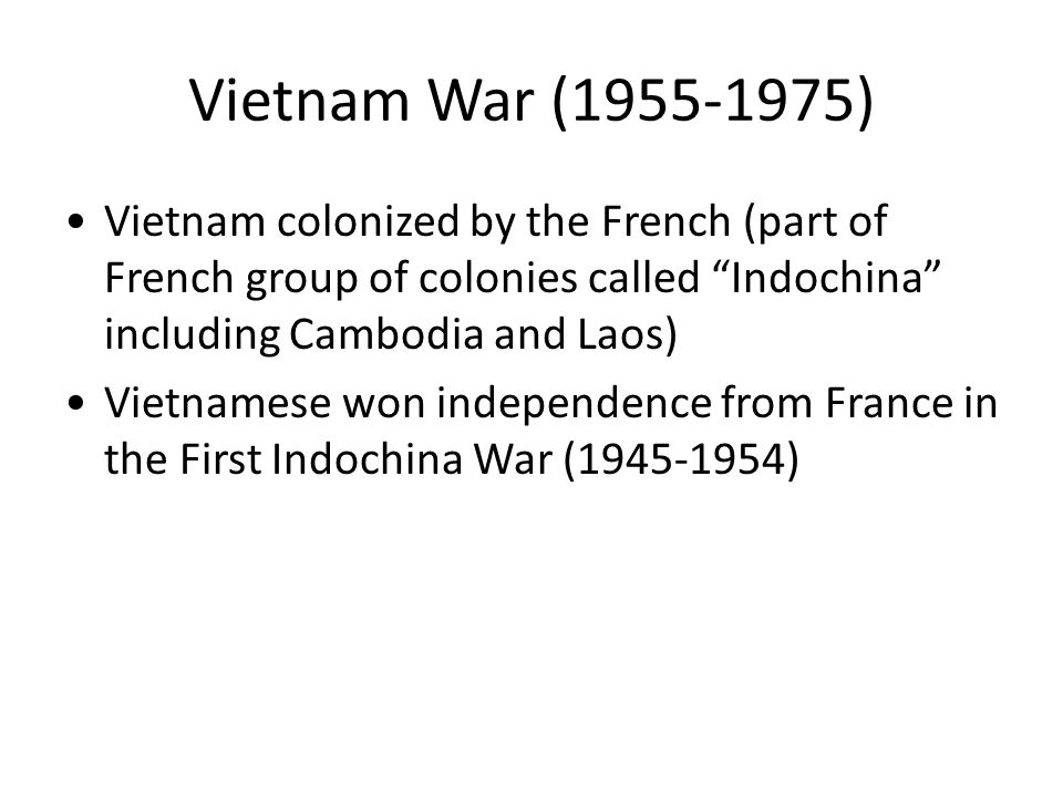 Vietnam War (1955-1975) Vietnam colonized by the French (part of French group of colonies called Indochina including Cambodia and Laos) Vietnamese won independence from France in the First Indochina War (1945-1954)