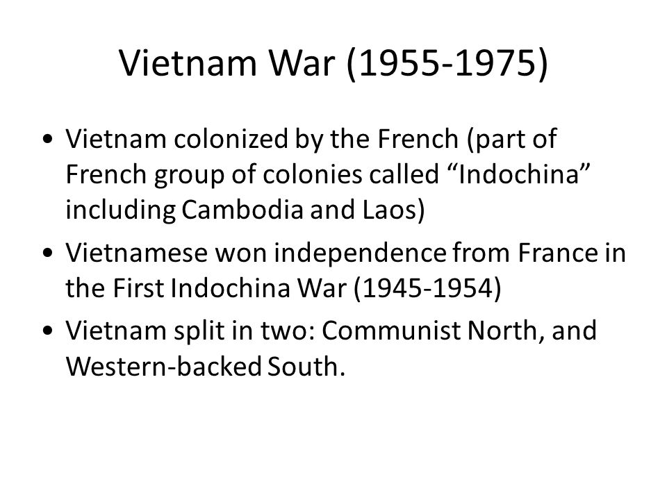 Vietnam War (1955-1975) Vietnam colonized by the French (part of French group of colonies called Indochina including Cambodia and Laos) Vietnamese won independence from France in the First Indochina War (1945-1954) Vietnam split in two: Communist North, and Western-backed South.