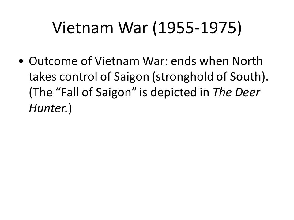 Outcome of Vietnam War: ends when North takes control of Saigon (stronghold of South).