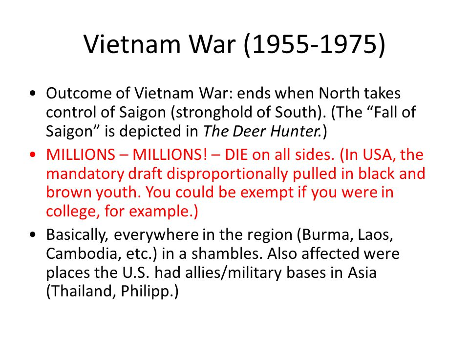 Vietnam War (1955-1975) Outcome of Vietnam War: ends when North takes control of Saigon (stronghold of South).