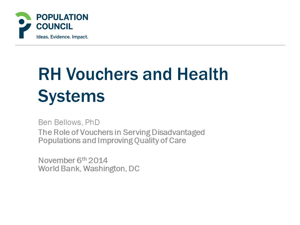 RH Vouchers and Health Systems Ben Bellows, PhD The Role of Vouchers in Serving Disadvantaged Populations and Improving Quality of Care November 6 th 2014 World Bank, Washington, DC