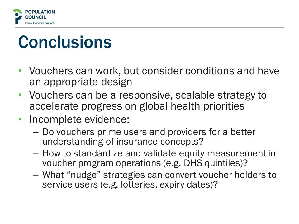 Conclusions Vouchers can work, but consider conditions and have an appropriate design Vouchers can be a responsive, scalable strategy to accelerate progress on global health priorities Incomplete evidence: – Do vouchers prime users and providers for a better understanding of insurance concepts.
